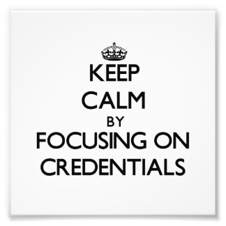 Keep Calm by focusing on Credentials Art Photo