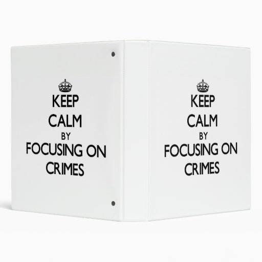 Keep Calm by focusing on Crimes 3 Ring Binder