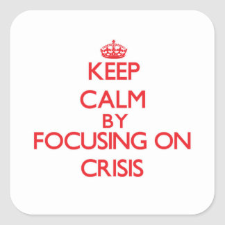 Keep Calm by focusing on Crisis Square Stickers