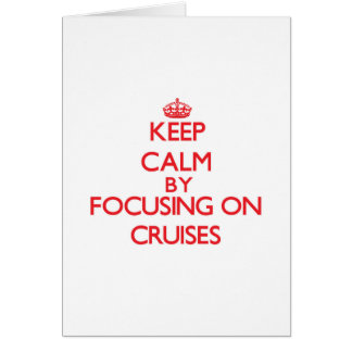 Keep Calm by focusing on Cruises Greeting Card