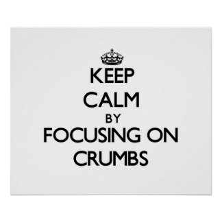 Keep Calm by focusing on Crumbs Print