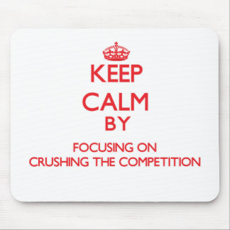 Keep Calm by focusing on Crushing the Competition Mouse Pad
