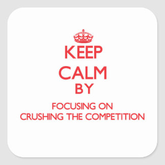 Keep Calm by focusing on Crushing the Competition Square Sticker