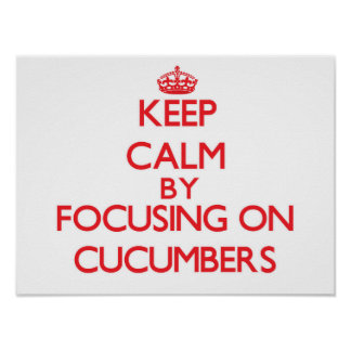 Keep Calm by focusing on Cucumbers Print