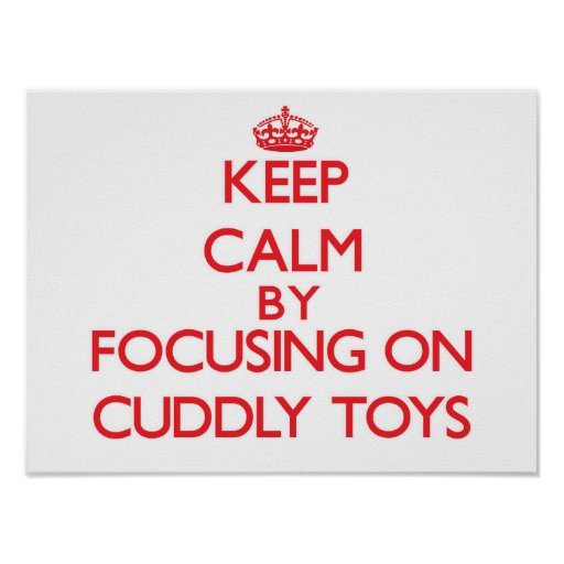Keep Calm by focusing on Cuddly Toys Print