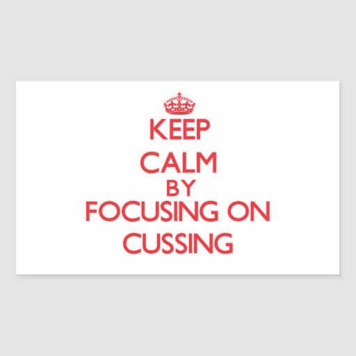 Keep Calm by focusing on Cussing Rectangle Sticker