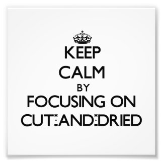 Keep Calm by focusing on Cut-And-Dried Photograph