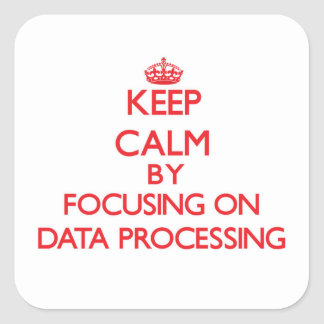 Keep Calm by focusing on Data Processing Square Sticker