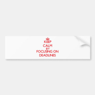 Keep Calm by focusing on Deadlines Bumper Stickers
