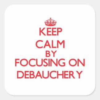 Keep Calm by focusing on Debauchery Square Sticker