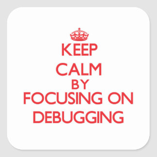 Keep Calm by focusing on Debugging Square Sticker