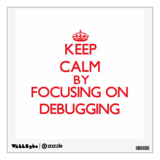 Keep Calm by focusing on Debugging Wall Decal