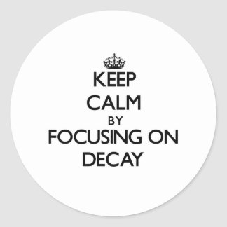 Keep Calm by focusing on Decay Round Sticker