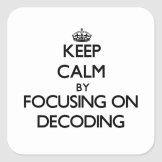 Keep Calm by focusing on Decoding Square Sticker