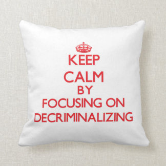 Keep Calm by focusing on Decriminalizing Pillows