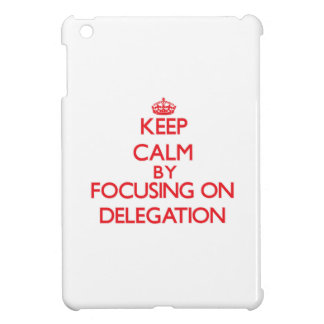 Keep Calm by focusing on Delegation iPad Mini Cover