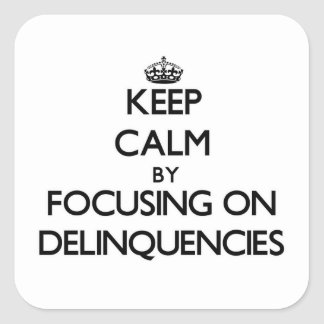 Keep Calm by focusing on Delinquencies Square Sticker