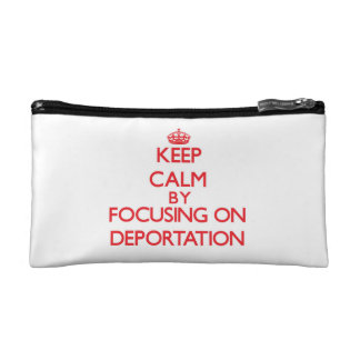 Keep Calm by focusing on Deportation Cosmetic Bags