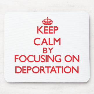 Keep Calm by focusing on Deportation Mouse Pads
