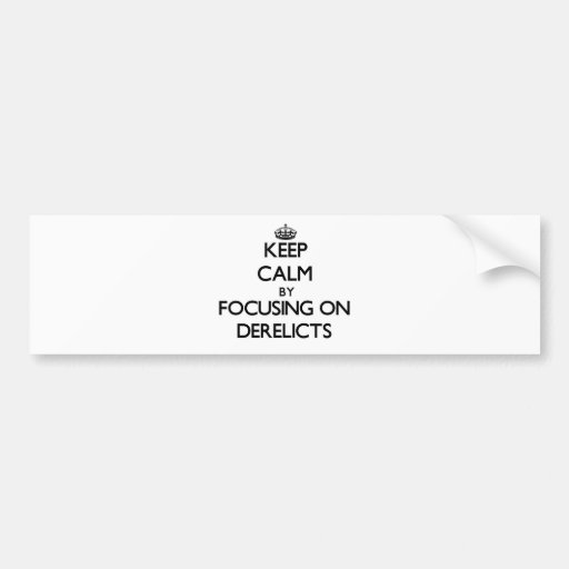 Keep Calm by focusing on Derelicts Bumper Stickers