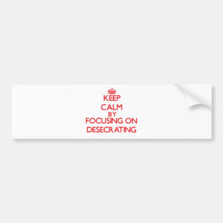 Keep Calm by focusing on Desecrating Bumper Stickers