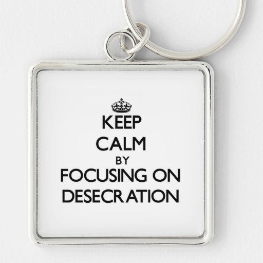 Keep Calm by focusing on Desecration Keychain