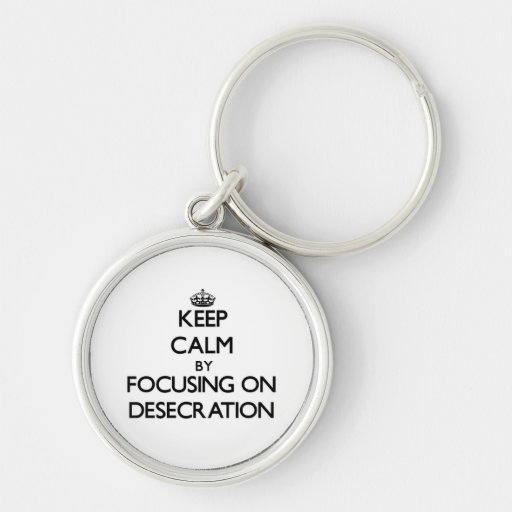 Keep Calm by focusing on Desecration Keychains