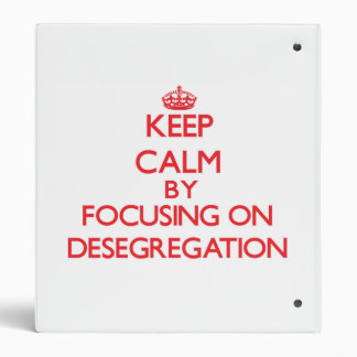 Keep Calm by focusing on Desegregation 3 Ring Binders