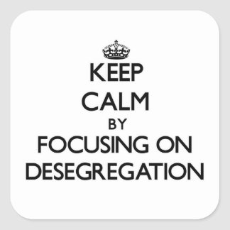 Keep Calm by focusing on Desegregation Square Sticker