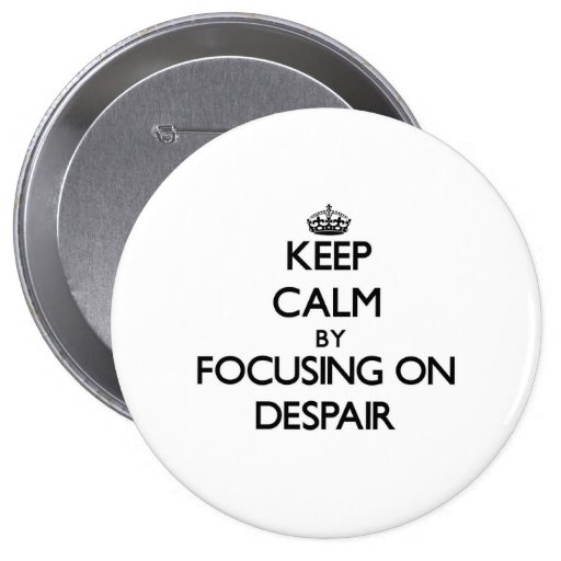 Keep Calm by focusing on Despair Pinback Buttons