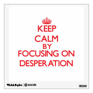Keep Calm by focusing on Desperation Wall Decal