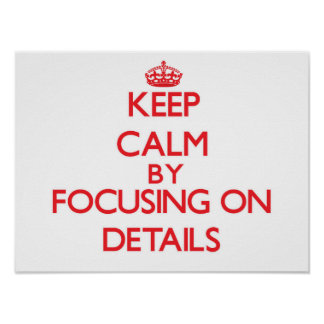 Keep Calm by focusing on Details Poster