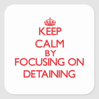 Keep Calm by focusing on Detaining Square Sticker