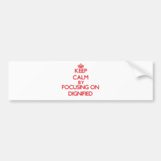Keep Calm by focusing on Dignified Car Bumper Sticker