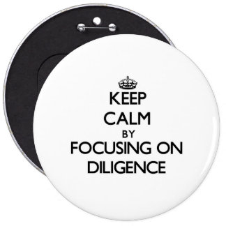 Keep Calm by focusing on Diligence Pinback Buttons