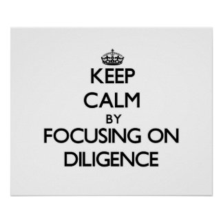 Keep Calm by focusing on Diligence Poster