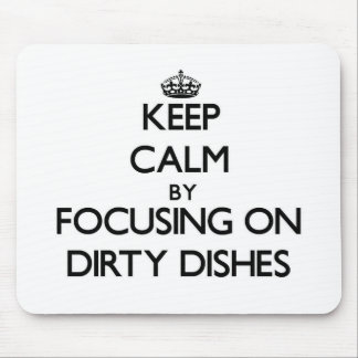 Keep Calm by focusing on Dirty Dishes Mouse Pad