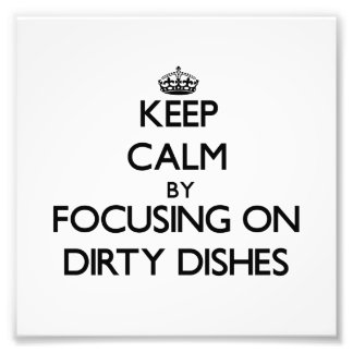 Keep Calm by focusing on Dirty Dishes Photograph