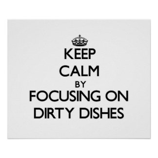 Keep Calm by focusing on Dirty Dishes Print