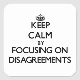 Keep Calm by focusing on Disagreements Square Sticker