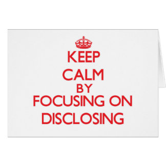 Keep Calm by focusing on Disclosing Greeting Cards