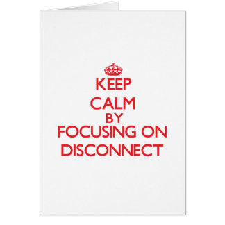 Keep Calm by focusing on Disconnect Cards