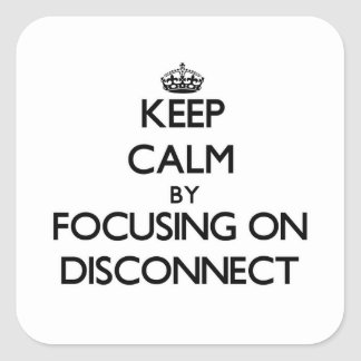 Keep Calm by focusing on Disconnect Square Sticker
