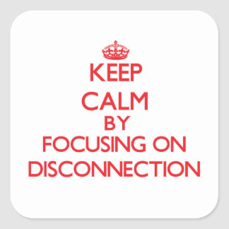 Keep Calm by focusing on Disconnection Square Sticker