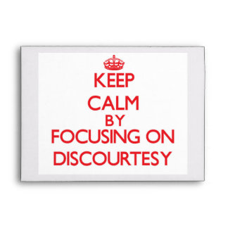 Keep Calm by focusing on Discourtesy Envelope