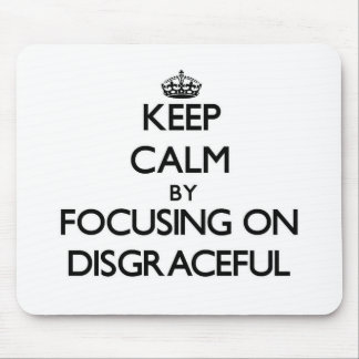 Keep Calm by focusing on Disgraceful Mouse Pads