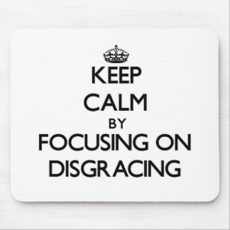 Keep Calm by focusing on Disgracing Mouse Pads