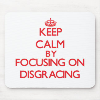 Keep Calm by focusing on Disgracing Mousepads