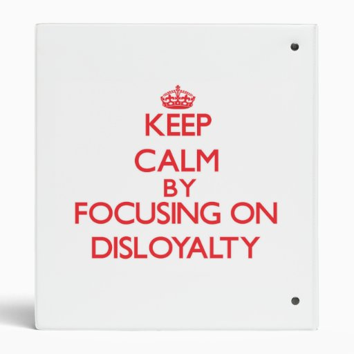 Keep Calm by focusing on Disloyalty Vinyl Binder