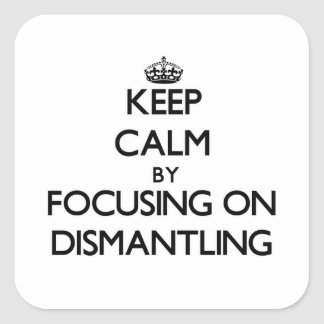 Keep Calm by focusing on Dismantling Square Sticker